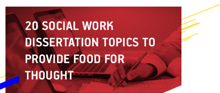 20 Social Work Dissertation Topics to Provide Food for Thought