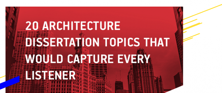 20 Architecture Dissertation Topics That Would Capture Every Listener