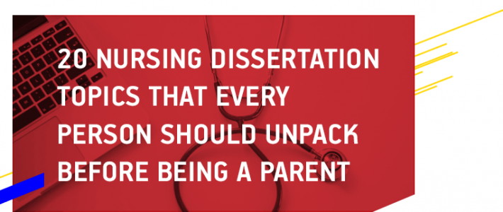 20 Nursing Dissertation Topics That Every Person Should Unpack Before Being a Parent