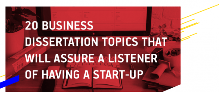 20 Business Dissertation Topics That Will Assure a Listener of Having a Start-up