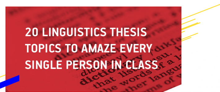 20 Linguistics Thesis Topics to Amaze Every Single Person in Class