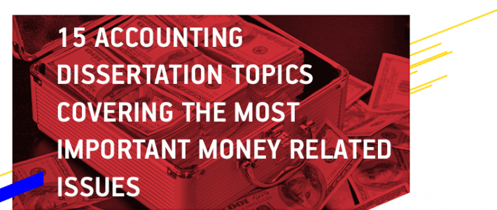 15 Accounting Dissertation Topics Covering the Most Important Money Related Issues