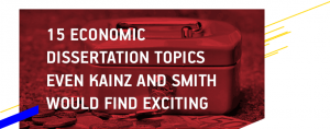 15 Economic Dissertation Topics even Kainz and Smith Would Find Exciting
