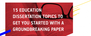 15 Education Dissertation Topics To Get You Started with A Groundbreaking Paper