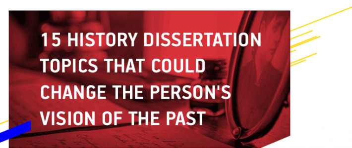 15 History Dissertation Topics That Could Change the Person's Vision of the Past
