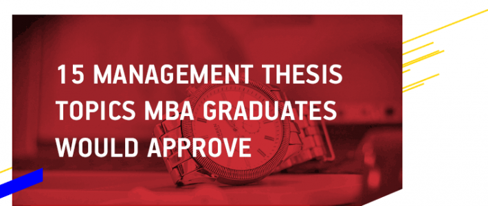 15 Management Thesis Topics MBA Graduates Would Approve