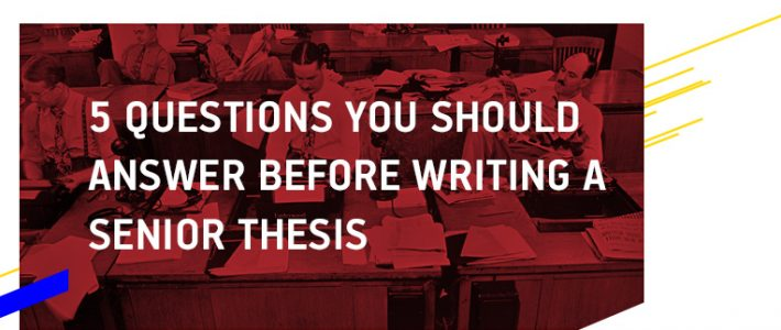 5 Questions You Should Know the Answers to when Writing a Senior Thesis
