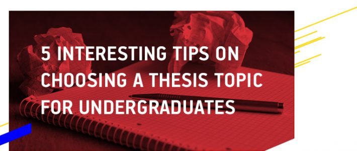 5 Interesting Tips for Choosing a Thesis Topic for Undergraduates